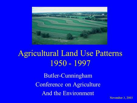 Agricultural Land Use Patterns 1950 - 1997 Butler-Cunningham Conference on Agriculture And the Environment November 3, 2003.