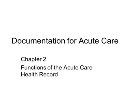 Documentation for Acute Care Chapter 2 Functions of the Acute Care Health Record.