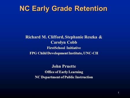 1 NC Early Grade Retention Richard M. Clifford, Stephanie Reszka & Carolyn Cobb FirstSchool Initiative FPG Child Development Institute, UNC-CH John Pruette.