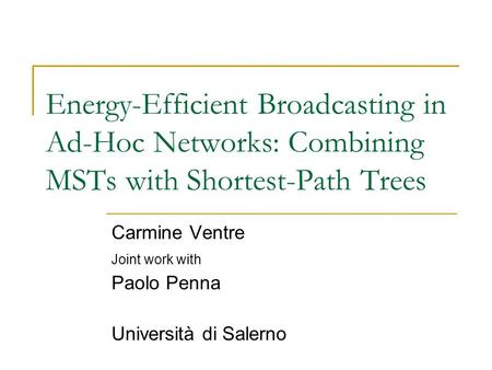 Energy-Efficient Broadcasting in Ad-Hoc Networks: Combining MSTs with Shortest-Path Trees Carmine Ventre Joint work with Paolo Penna Università di Salerno.