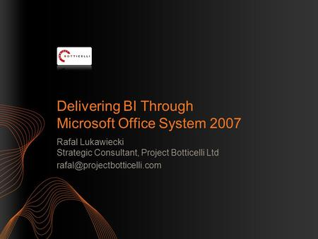 Delivering BI Through Microsoft Office System 2007 Rafal Lukawiecki Strategic Consultant, Project Botticelli Ltd