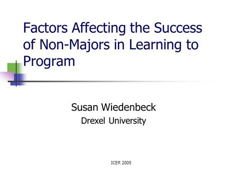 ICER 2005 Factors Affecting the Success of Non-Majors in Learning to Program Susan Wiedenbeck Drexel University.