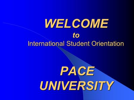 WELCOME to International Student Orientation PACE UNIVERSITY.