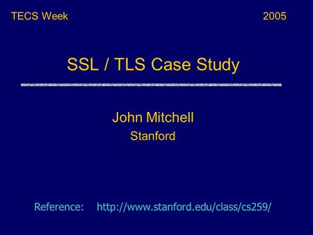 SSL / TLS Case Study TECS Week Reference:  John Mitchell Stanford 2005.