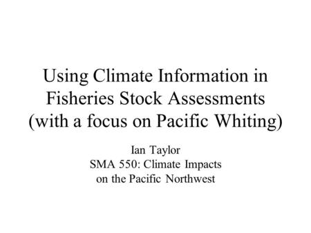 Using Climate Information in Fisheries Stock Assessments (with a focus on Pacific Whiting) Ian Taylor SMA 550: Climate Impacts on the Pacific Northwest.