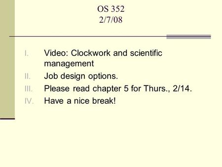 OS 352 2/7/08 I. Video: Clockwork and scientific management II. Job design options. III. Please read chapter 5 for Thurs., 2/14. IV. Have a nice break!
