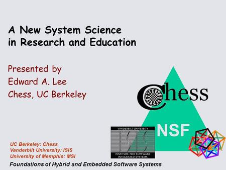 NSF Foundations of Hybrid and Embedded Software Systems UC Berkeley: Chess Vanderbilt University: ISIS University of Memphis: MSI A New System Science.