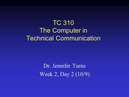 TC 310 The Computer in Technical Communication Dr. Jennifer Turns Week 2, Day 2 (10/9)