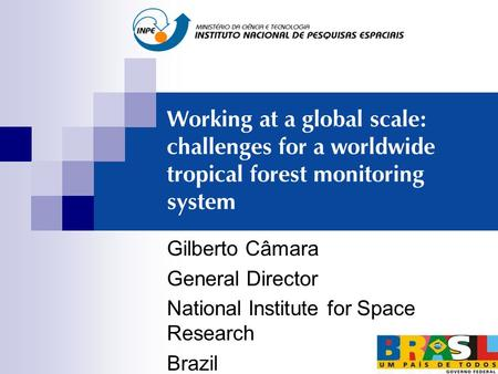 Working at a global scale: challenges for a worldwide tropical forest monitoring system Gilberto Câmara General Director National Institute for Space Research.