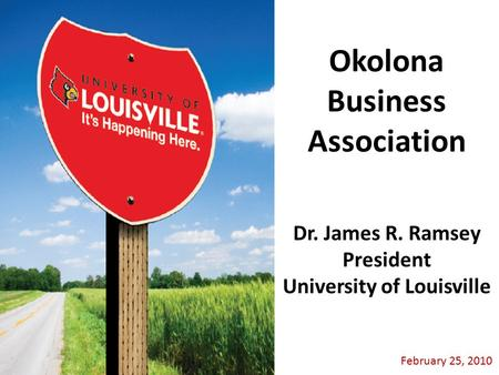 February 25, 2010 Dr. James R. Ramsey President University of Louisville Okolona Business Association.