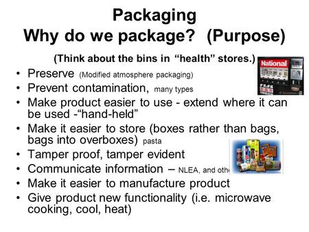 "Packaging Why do we package? (Purpose) (Think about the bins in ""health"" stores.) Preserve (Modified atmosphere packaging) Prevent contamination, many."