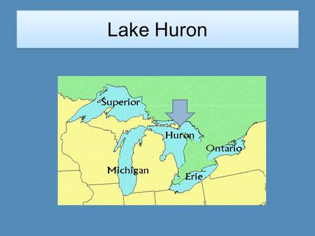 Lake Huron Location Lake Huron is located on the east side of the state. It is below Lake Superior.