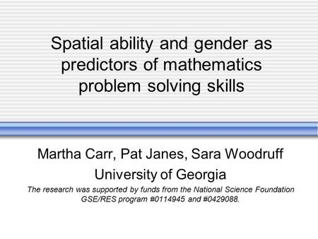 Spatial ability and gender as predictors of mathematics problem solving skills Martha Carr, Pat Janes, Sara Woodruff University of Georgia The research.