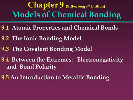 Chapter 9 (Silberberg 3 rd Edition) Models of Chemical Bonding 9.1 Atomic Properties and Chemical Bonds 9.2 The Ionic Bonding Model 9.3 The Covalent Bonding.