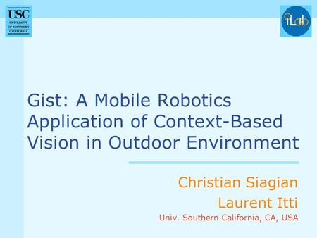 Gist: A Mobile Robotics Application of Context-Based Vision in Outdoor Environment Christian Siagian Laurent Itti Univ. Southern California, CA, USA.