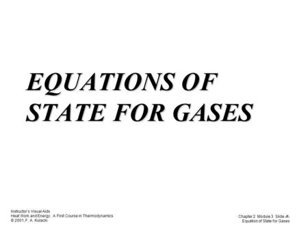 Instructor's Visual Aids Heat Work and Energy. A First Course in Thermodynamics © 2001, F. A. Kulacki Chapter 2 Module 3 Slide 1 Equation of State for.