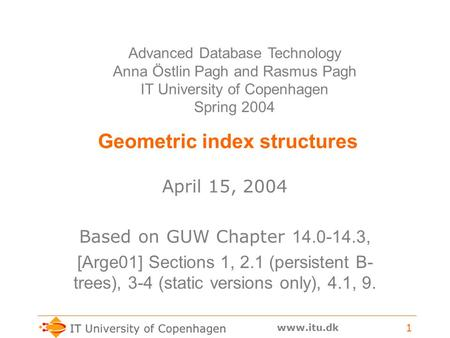 Www.itu.dk 1 Geometric index structures April 15, 2004 Based on GUW Chapter 14.0-14.3, [Arge01] Sections 1, 2.1 (persistent B- trees), 3-4 (static versions.