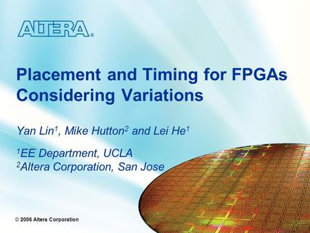 © 2005 Altera Corporation © 2006 Altera Corporation Placement and Timing for FPGAs Considering Variations Yan Lin 1, Mike Hutton 2 and Lei He 1 1 EE Department,