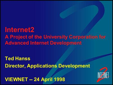 Internet2 A Project of the University Corporation for Advanced Internet Development Ted Hanss Director, Applications Development VIEWNET -- 24 April 1998.