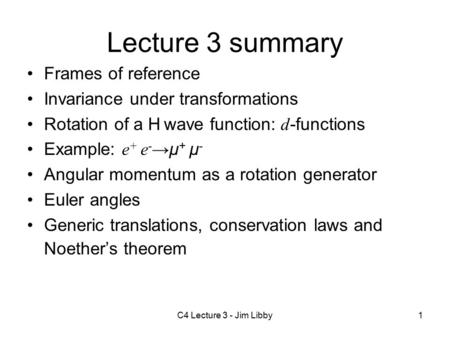 C4 Lecture 3 - Jim Libby1 Lecture 3 summary Frames of reference Invariance under transformations Rotation of a H wave function: d -functions Example: e.