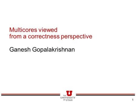 1 Multicores viewed from a correctness perspective Ganesh Gopalakrishnan.