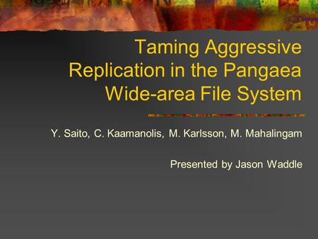Taming Aggressive Replication in the Pangaea Wide-area File System Y. Saito, C. Kaamanolis, M. Karlsson, M. Mahalingam Presented by Jason Waddle.
