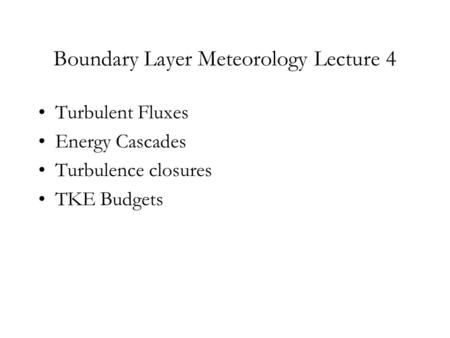 Boundary Layer Meteorology Lecture 4 Turbulent Fluxes Energy Cascades Turbulence closures TKE Budgets.