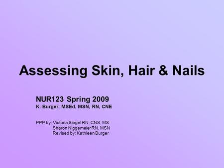 Assessing Skin, Hair & Nails NUR123 Spring 2009 K. Burger, MSEd, MSN, RN, CNE PPP by: Victoria Siegel RN, CNS, MS Sharon Niggemeier RN, MSN Revised by: