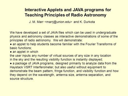 Interactive Applets and JAVA programs for Teaching Principles of Radio Astronomy J. M. Marr and K. Durkota We have developed a set of JAVA files which.