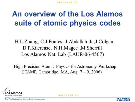 U N C L A S S I F I E D An overview of the Los Alamos suite of atomic physics codes H.L.Zhang, C.J.Fontes, J.Abdallah Jr.,J.Colgan, D.P.Kilcrease, N.H.Magee,M.Sherrill.