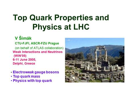 Top Quark Properties and Physics at LHC V Šimák CTU-FJFI, ASCR-FZU Prague (on behalf of ATLAS collaboration) Electroweak gauge bosons Top quark mass Physics.