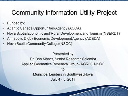 Community Information Utility Project Funded by: Atlantic Canada Opportunities Agency (ACOA) Nova Scotia Economic and Rural Development and Tourism (NSERDT)