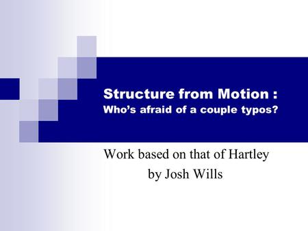 Structure from Motion : Who's afraid of a couple typos? Work based on that of Hartley by Josh Wills.