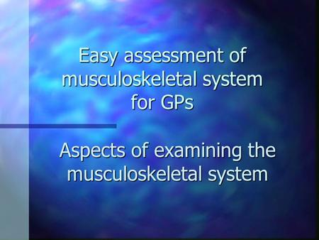 Easy assessment of musculoskeletal system for GPs Aspects of examining the musculoskeletal system.