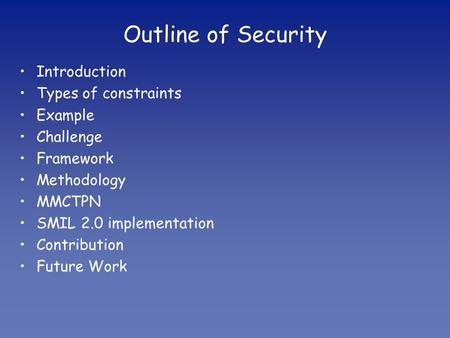 Outline of Security Introduction Types of constraints Example Challenge Framework Methodology MMCTPN SMIL 2.0 implementation Contribution Future Work.