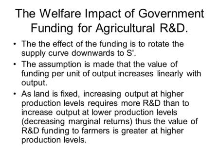 The Welfare Impact of Government Funding for Agricultural R&D. The the effect of the funding is to rotate the supply curve downwards to S'. The assumption.