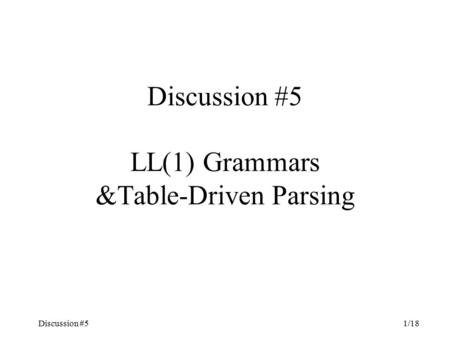 Discussion #51/18 Discussion #5 LL(1) Grammars &Table-Driven Parsing.