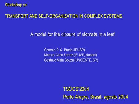 Workshop on TRANSPORT AND SELF-ORGANIZATION IN COMPLEX SYSTEMS TSOCS'2004 Porto Alegre, Brasil, agosto 2004 A model for the closure of stomata in a leaf.