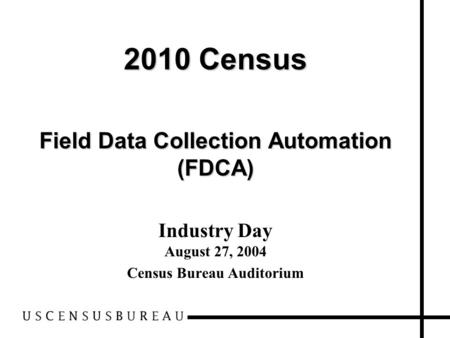 2010 Census Field Data Collection Automation (FDCA) Industry Day August 27, 2004 Census Bureau Auditorium.