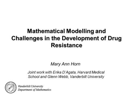 Vanderbilt University Department of Mathematics Mathematical Modelling and Challenges in the Development of Drug Resistance Mary Ann Horn Vanderbilt University.