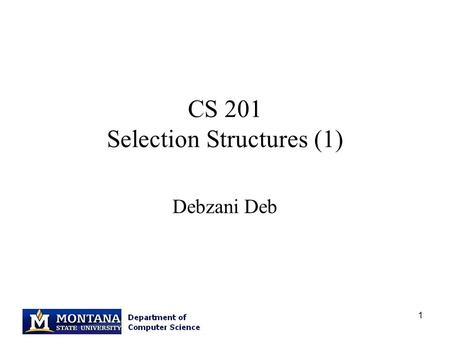 "1 CS 201 Selection Structures (1) Debzani Deb. 2 Error in slide: scanf Function scanf(""%lf"", &miles); function name function arguments format string variable."