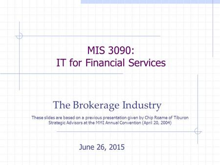 MIS 3090: IT for Financial Services The Brokerage Industry June 26, 2015 These slides are based on a previous presentation given by Chip Roame of Tiburon.