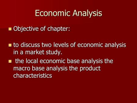Economic Analysis Objective of chapter: Objective of chapter: to discuss two levels of economic analysis in a market study. to discuss two levels of economic.