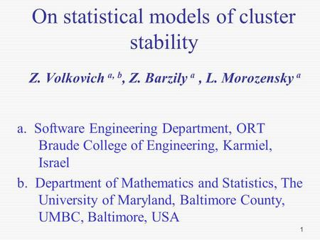 1 On statistical models of cluster stability Z. Volkovich a, b, Z. Barzily a, L. Morozensky a a. Software Engineering Department, ORT Braude College of.