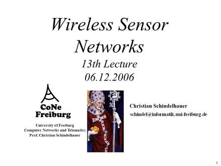 1 University of Freiburg Computer Networks and Telematics Prof. Christian Schindelhauer Wireless Sensor Networks 13th Lecture 06.12.2006 Christian Schindelhauer.