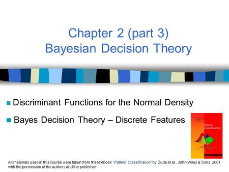 Chapter 2 (part 3) Bayesian Decision Theory Discriminant Functions for the Normal Density Bayes Decision Theory – Discrete Features All materials used.