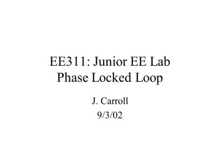 EE311: Junior EE Lab Phase Locked Loop J. Carroll 9/3/02.