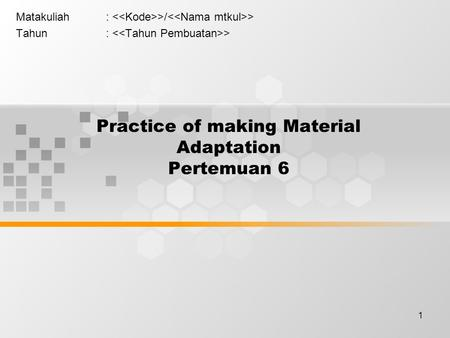 1 Practice of making Material Adaptation Pertemuan 6 Matakuliah: >/ > Tahun: >