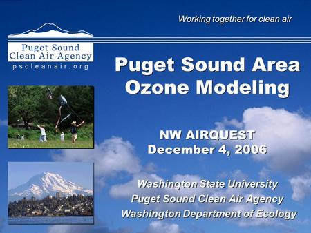 Working together for clean air Puget Sound Area Ozone Modeling NW AIRQUEST December 4, 2006 Washington State University Puget Sound Clean Air Agency Washington.