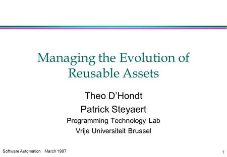 Software AutomationMarch 1997 1 Managing the Evolution of Reusable Assets Theo D'Hondt Patrick Steyaert Programming Technology Lab Vrije Universiteit Brussel.
